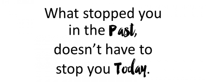 What stopped you in the Past doesn't`t have to stop you today